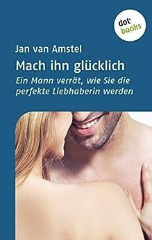 Mach ihn glücklich: Ein Mann verrät, wie Sie die perfekte Liebhaberin werden von [van Amstel, Jan]