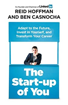 The Start-up of You: Adapt to the Future, Invest in Yourself, and Transform Your Career di [Hoffman, Reid, Casnocha, Ben]