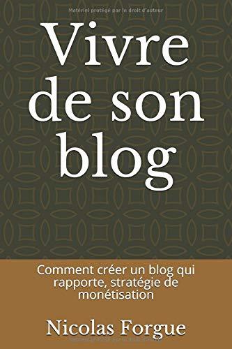 Vivre de son blog: Comment créer un blog qui rapporte, stratégie de monétisation par  Nicolas Forgue