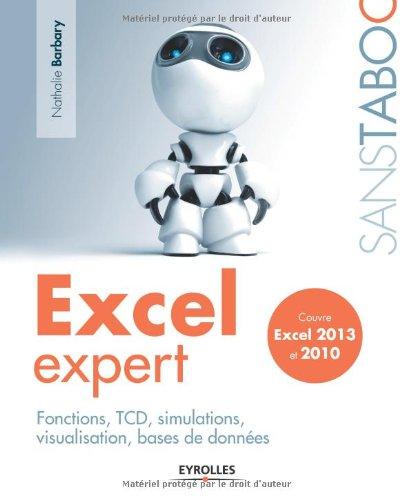 Excel expert: Fonctions, TCD, simulations, visualisation, bases de données. Excel 2013 et 2010.