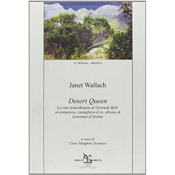 Desert Queen. La Vita Straordinaria Di Gertrude Bell: Avventuriera, Consigliera Di Re, Alleata Di Lawrence D'arabia