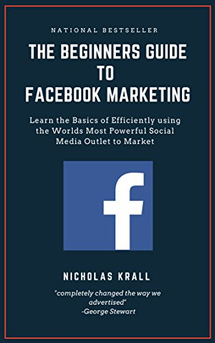 The Beginners Guide to Facebook Advertising: Learn the Basics of Efficiently using the World's Most Powerful Social Media Outlet to Market (English Edition)