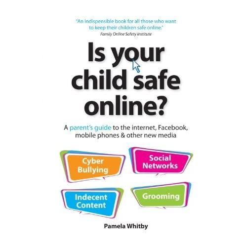 Is Your Child Safe Online?: A Parent's Guide to the Internet, Facebook, Mobile Phones & Other New Media by Pamela Whitby (2011-10-28)