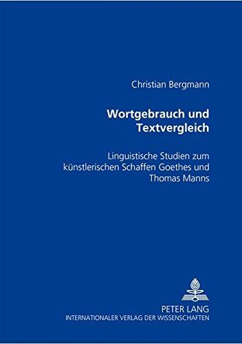 Wortgebrauch und Textvergleich: Linguistische Studien zum künstlerischen Schaffen Goethes und Thomas Manns por Christian Bergmann