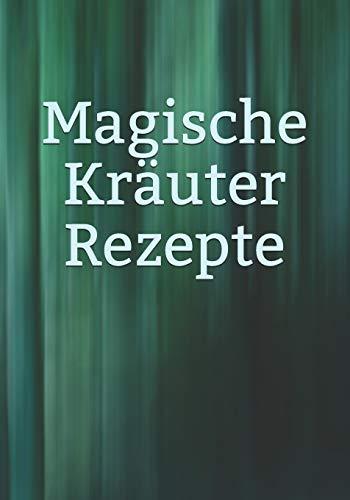 Magische Kräuter Rezepte: Kräuter - Rezeptur - Rezept - Symbol - Zeichen - Zauberbuch - Zauber - Zauberei - Hexe - Hexerei - Zauberspruch - Magie - Magier