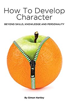 How to Develop Character: Beyond Skills, Knowledge and Personality by [Hartley, Simon]