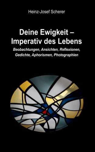 Deine Ewigkeit - Imperativ des Lebens: Beobachtungen, Ansichten, Reflexionen, Photographien