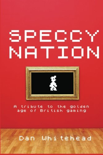 Speccy Nation: A tribute to the golden age of British gaming by Dan Whitehead