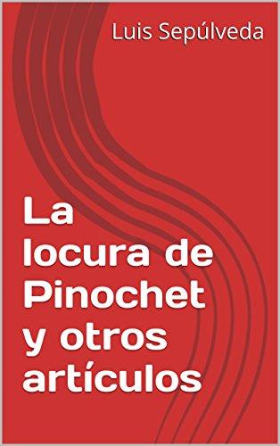 La locura de Pinochet y otros artículos por Luis  Sepúlveda