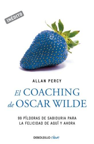 El coaching de Oscar Wilde (Genios para la vida cotidiana): 99 píldoras de sabiduría para la felicidad de aquí y ahora por Percy Allan
