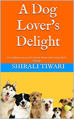 A Dog Lover's Delight: Everything you need to know about our Canine Best Friend (English Edition)