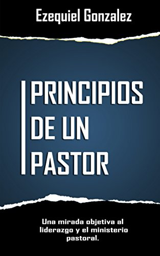 Principios de un pastor: Una mirada objetiva al ministerio pastoral y el liderazgo. por Ezequiel Gonzalez