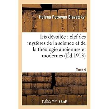 Isis dévoilée : clef des mystères de la science et de la théologie anciennes et modernes. T. 4