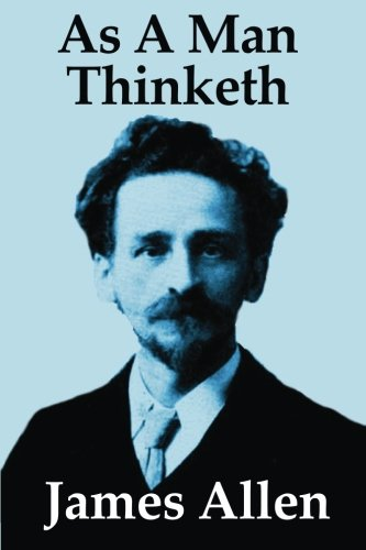 As A Man Thinketh: Inspirational Classic from the Master of Motivation and Pioneer of Self-Help