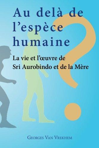 Au delà de l'espèce humaine - La vie et l'oeuvre de Sri Aurobindo et de la Mère