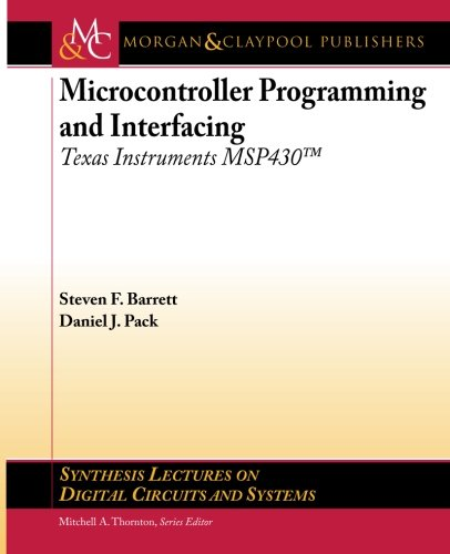 Microcontroller Programming and Interfacing: Texas Instruments MSP430 (Synthesis Lectures on Digital Circuits and Systems) (Texas Tech Elektrotechnik)