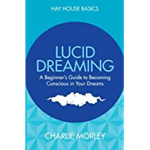 Lucid Dreaming: A Beginner's Guide to Becoming Conscious in Your Dreams (Hay House Basics) by Morley, Charlie (2015) Paperback