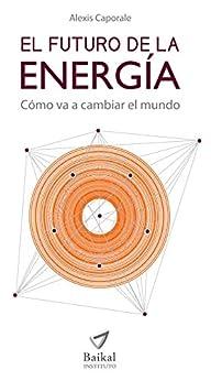 EL FUTURO DE LA ENERGÍA: Cómo va a cambiar el mundo (Spanish Edition) von [Caporale, Alexis]