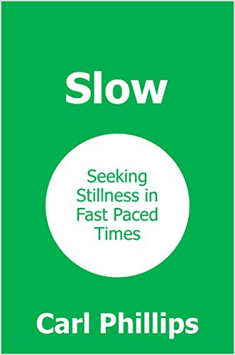 Slow: Seeking Stillness in Fast Paced Times by [Phillips, Carl]