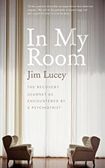 In My Room: The Recovery Journey as Encountered by a Psychiatrist by [Lucey, Jim]