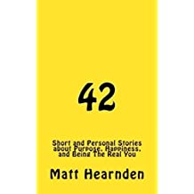 42: Short and Personal Stories About Purpose, Happiness, And Being The Real You. by Matt Hearnden (2015-11-03)