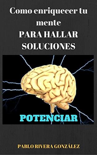 Potenciar: Como enriquecer tu mente PARA HALLAR SOLUCIONES