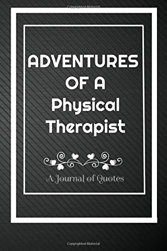 Adventures of A Physical Therapist: A Journal of Quotes: Perfect Quote Journal for Physical Therapist gift, 100 Pages 6*9 Inch Journal, Quote journal ... your memory who and where said it with date.