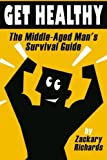 Get Healthy-The Middle-Aged Man's Survival Guide: Volume 2 by Zackary Richards (2015-04-01)