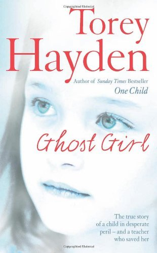 Ghost Girl: The true story of a child in desperate peril - and a teacher who saved her by Torey Hayden (2006-03-06)