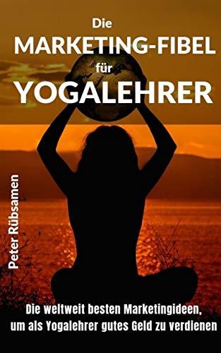 Die Marketing-Fibel für Yogalehrer: Die weltweit besten Marketingideen, um als Yogalehrer gutes Geld zu verdienen.
