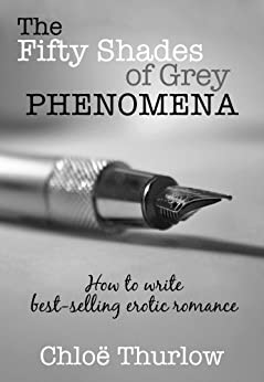 The Fifty Shades of Grey Phenomena - How to write best-selling erotic romance by [Thurlow, Chloe]