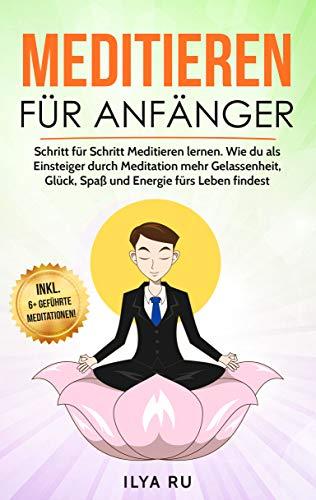 Meditieren für Anfänger: Schritt für Schritt Meditieren lernen. Wie du als Einsteiger durch Meditation mehr Gelassenheit, Glück, Spaß und Energie fürs Leben findest. (Meditation für Anfänger 1)