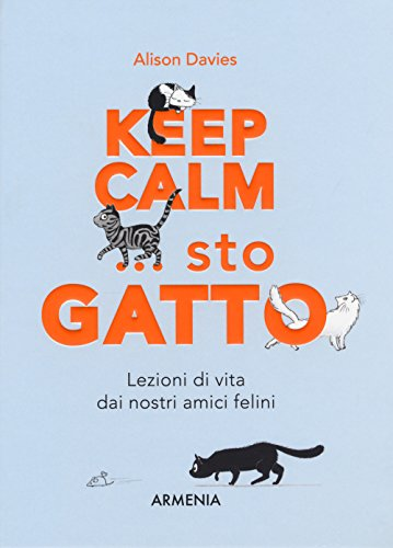 Keep calm... Sto gatto. Lezioni di vita dai nostri amici felini (Sentieri)