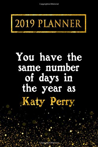 2019 Planner: You Have The Same Number Of Days In The Year As Katy Perry: Katy Perry 2019 Planner