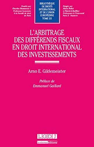 L'Arbitrage des différends fiscaux en droit international des investissements-T131 par Arno e. Gildemeister