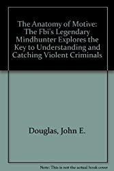 The Anatomy of Motive: The Fbi's Legendary Mindhunter Explores the Key to Understanding and Catching Violent Criminals by John E. Douglas (1999-11-03)