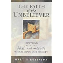 The Faith of the Unbeliever: Grappling with the Beliefs and Unbeliefs That Shape Our Society: Written by Martin Robinson, 2001 Edition, Publisher: Monarch Books [Paperback]