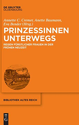 Prinzessinnen unterwegs: Reisen fürstlicher Frauen in der Frühen Neuzeit (bibliothek altes Reich, Band 22)