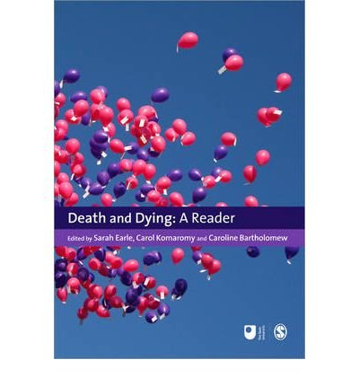 By Caroline Bartholomew & Carol Komaromy (editors) Sarah Earle Death and Dying: A Reader (Published in association with The Open University)