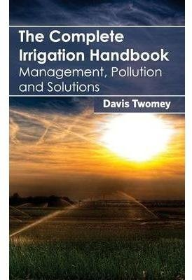 [(The Complete Irrigation Handbook : Management, Pollution and Solutions)] [Edited by Davis Twomey] published on (January, 2015)