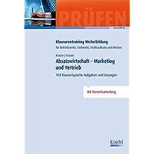 Absatzwirtschaft - Marketing und Vertrieb: 104 Klausurtypische Aufgaben und Lösungen (Klausurentraining Weiterbildung - für Betriebswirte, Fachwirte, Fachkaufleute und Meister)