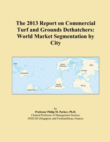 The 2013 Report on Commercial Turf and Grounds Dethatchers: World Market Segmentation by City