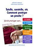 Tutelle, curatelle, etc. Comment protéger un proche ? Guide juridique et pratique sur... la tutelle, la curatelle, l'habilitation fami