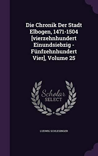 Die Chronik Der Stadt Elbogen, 1471-1504 [Vierzehnhundert Einundsiebzig - Funfzehnhundert Vier], Volume 25 - Schlesinger Classic Collection