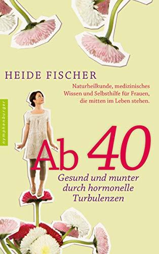 Ab 40 - gesund und munter durch hormonelle Turbulenzen: Naturheilkunde, medizinisches Wissen und Selbsthilfe für Frauen, die mitten im Leben stehen