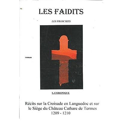 Les Faidits , les proscrits - Récits sur la croisade en Languedoc et sur le siège du château Cathare de Termes 1209 - 1210