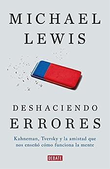 Deshaciendo Errores: Kahneman, Tversky Y La Amistad Que Nos Enseñó Cómo Funciona La Mente por Michael Lewis