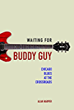 Waiting for Buddy Guy: Chicago Blues at the Crossroads (Music in American Life)