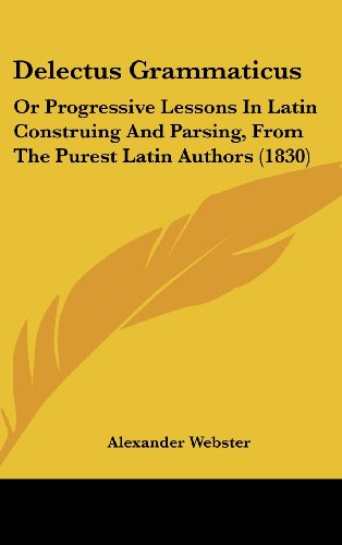Delectus Grammaticus: Or Progressive Lessons In Latin Construing And Parsing, From The Purest Latin Authors (1830)