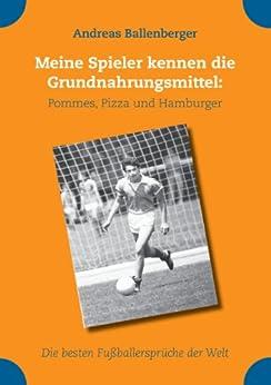 Meine Spieler kennen die Grundnahrungsmittel: Pommes, Pizza und Hamburger: Die besten Fußballersprüche der Welt von [Ballenberger, Andreas]